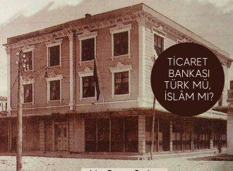 Ticaret Bankası: Türk mü, İslâm mı?